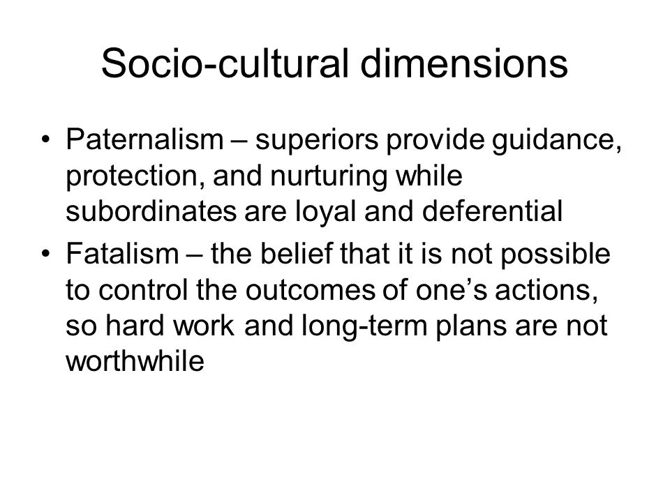 Socio-cultural dimensions Paternalism – superiors provide guidance, protection, and nurturing while subordinates are loyal and deferential Fatalism – the belief that it is not possible to control the outcomes of one's actions, so hard work and long-term plans are not worthwhile