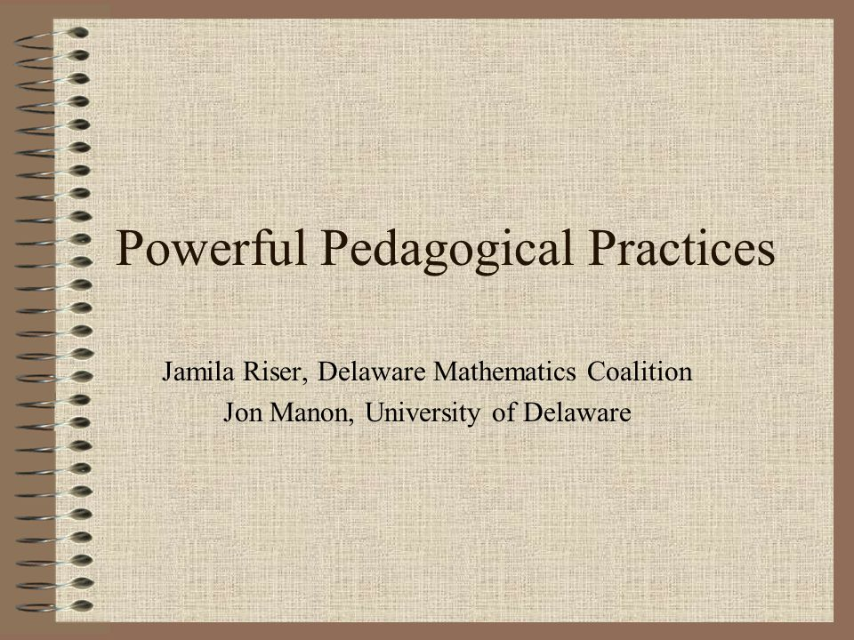 Powerful Pedagogical Practices Jamila Riser, Delaware Mathematics Coalition Jon Manon, University of Delaware