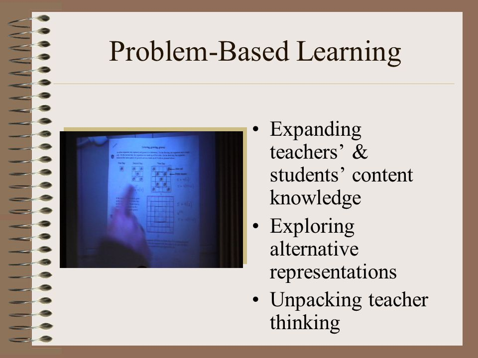 Problem-Based Learning Expanding teachers' & students' content knowledge Exploring alternative representations Unpacking teacher thinking