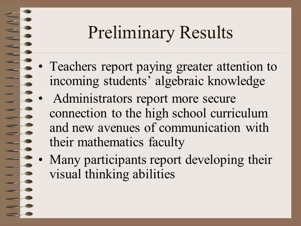 Preliminary Results Teachers report paying greater attention to incoming students' algebraic knowledge Administrators report more secure connection to the high school curriculum and new avenues of communication with their mathematics faculty Many participants report developing their visual thinking abilities