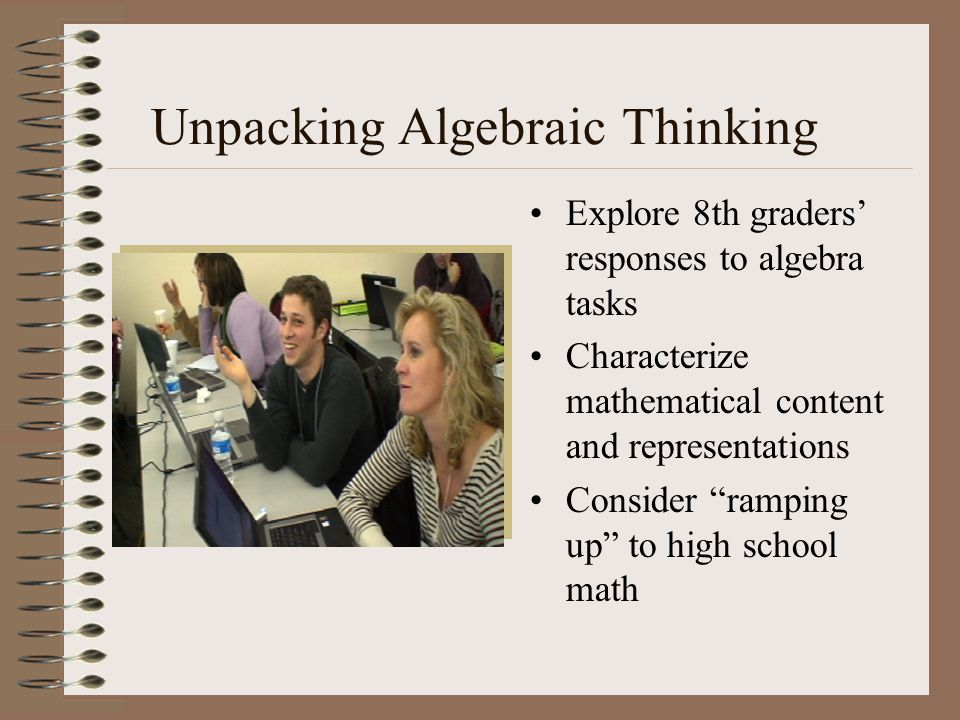 Unpacking Algebraic Thinking Explore 8th graders' responses to algebra tasks Characterize mathematical content and representations Consider ramping up to high school math