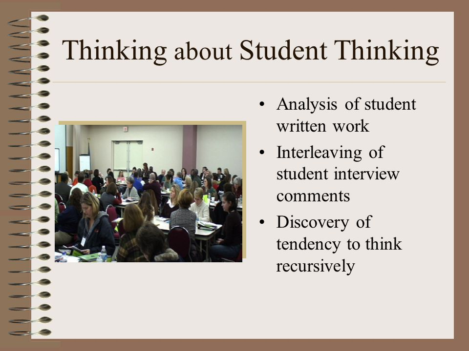 Thinking about Student Thinking Analysis of student written work Interleaving of student interview comments Discovery of tendency to think recursively