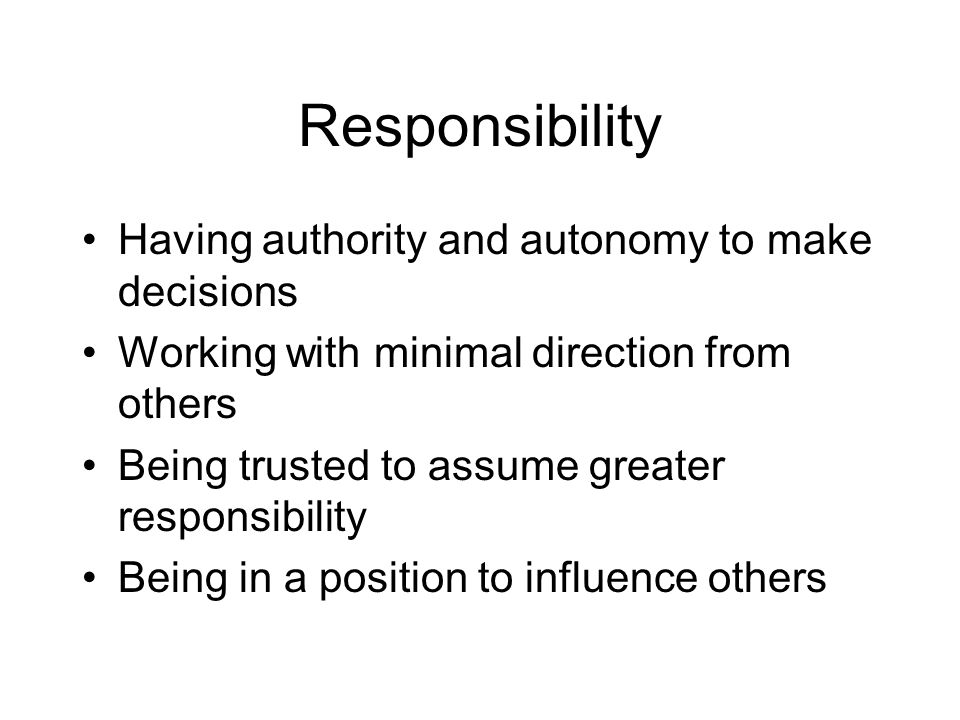 Responsibility Having authority and autonomy to make decisions Working with minimal direction from others Being trusted to assume greater responsibili