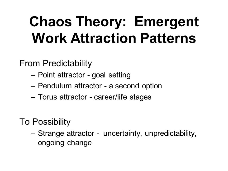 Chaos Theory: Emergent Work Attraction Patterns From Predictability –Point attractor - goal setting –Pendulum attractor - a second option –Torus attra