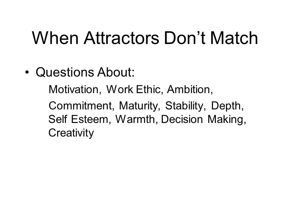 When Attractors Don't Match Questions About: Motivation, Work Ethic, Ambition, Commitment, Maturity, Stability, Depth, Self Esteem, Warmth, Decision M