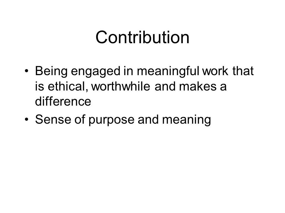 Contribution Being engaged in meaningful work that is ethical, worthwhile and makes a difference Sense of purpose and meaning