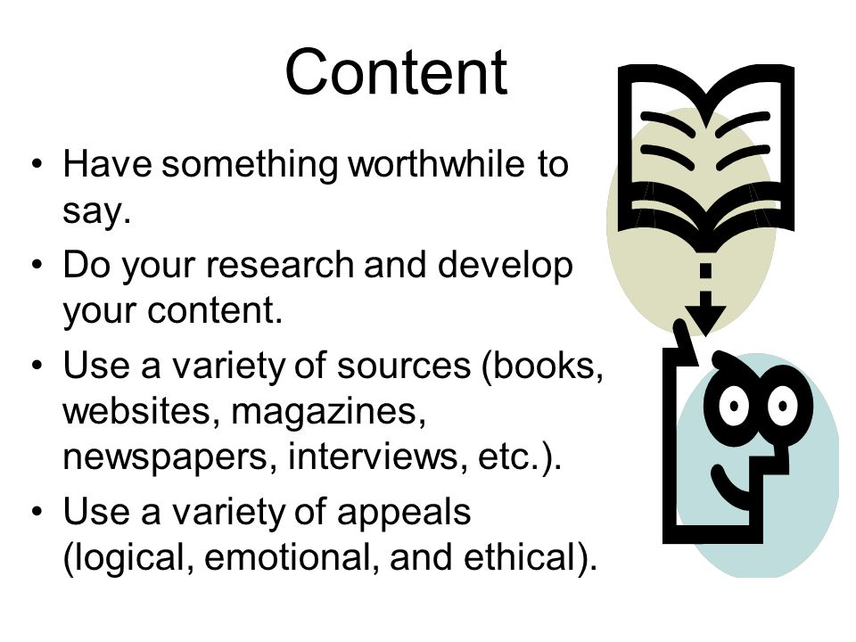 Content Have something worthwhile to say. Do your research and develop your content.