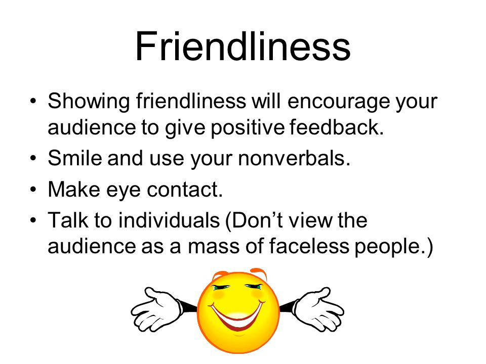 Friendliness Showing friendliness will encourage your audience to give positive feedback.