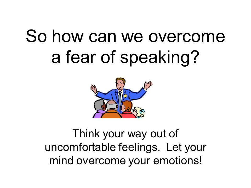 So how can we overcome a fear of speaking. Think your way out of uncomfortable feelings.