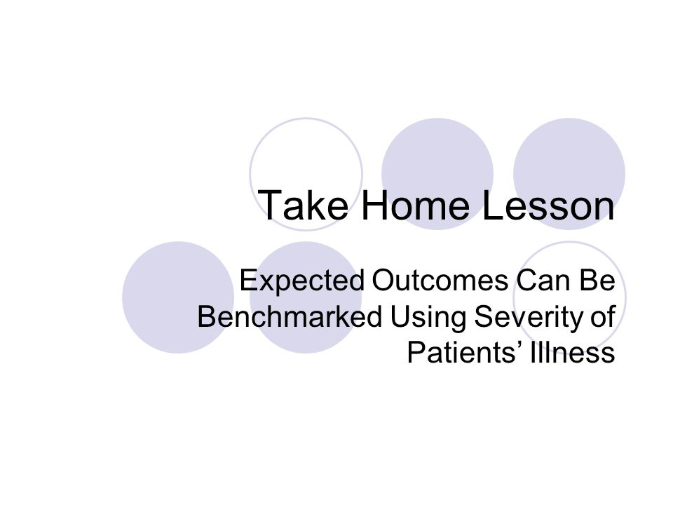 Take Home Lesson Expected Outcomes Can Be Benchmarked Using Severity of Patients' Illness