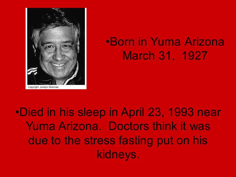 Born in Yuma Arizona March 31, 1927 Died in his sleep in April 23, 1993 near Yuma Arizona. Doctors think it was due to the stress fasting put on his k