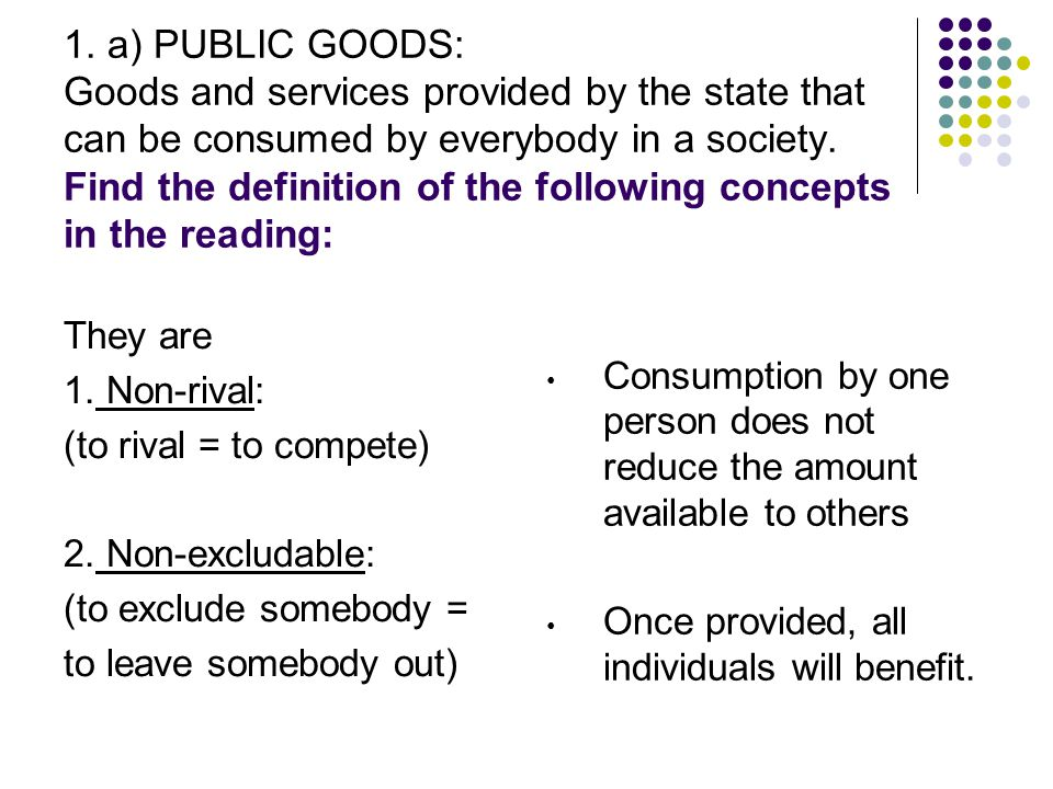 1. a) PUBLIC GOODS: Goods and services provided by the state that can be consumed by everybody in a society. Find the definition of the following conc