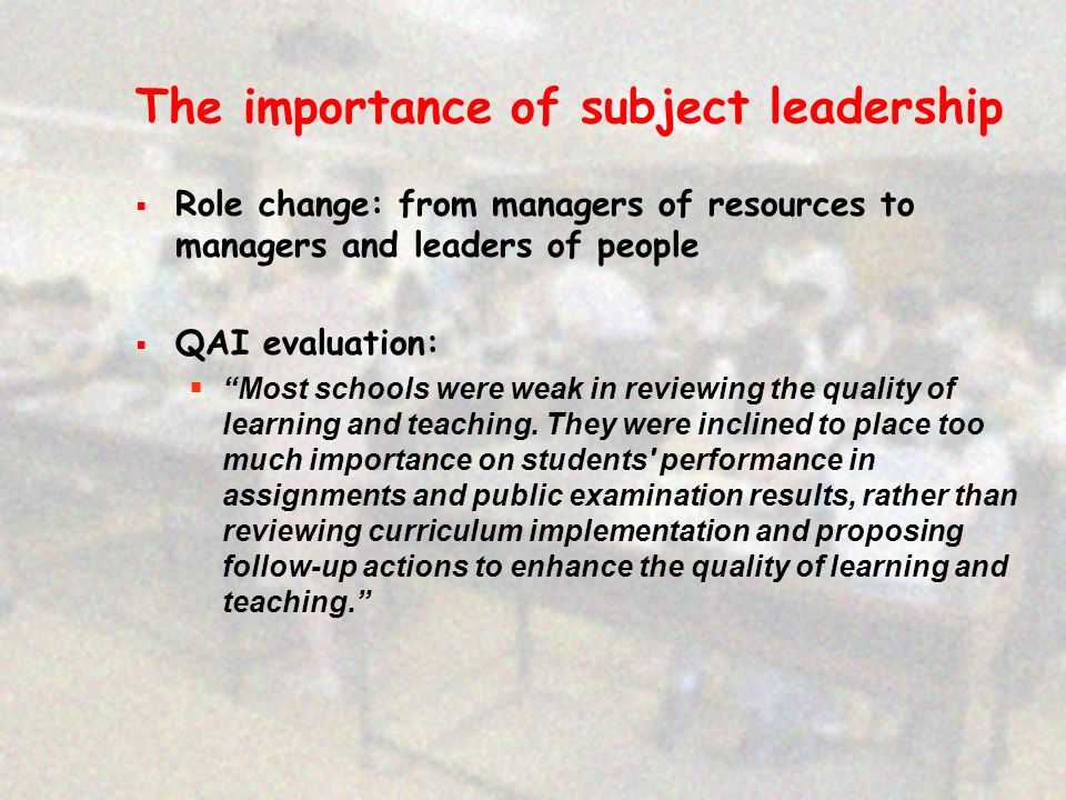 The importance of subject leadership  Role change: from managers of resources to managers and leaders of people  QAI evaluation:  Most schools were weak in reviewing the quality of learning and teaching.