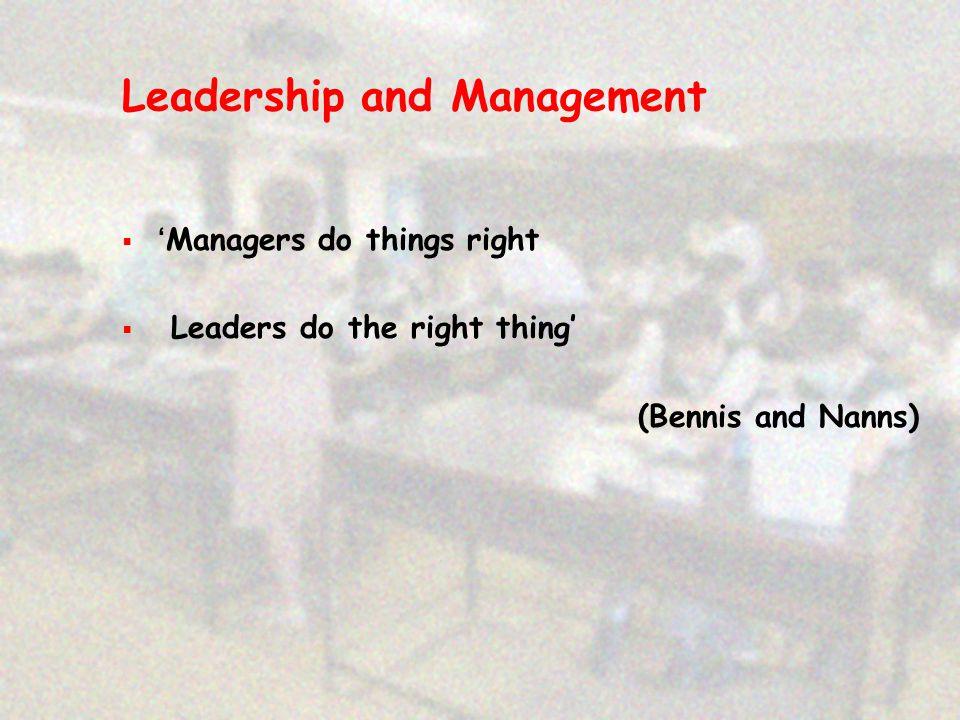 Leadership and Management  'Managers do things right  Leaders do the right thing' (Bennis and Nanns)