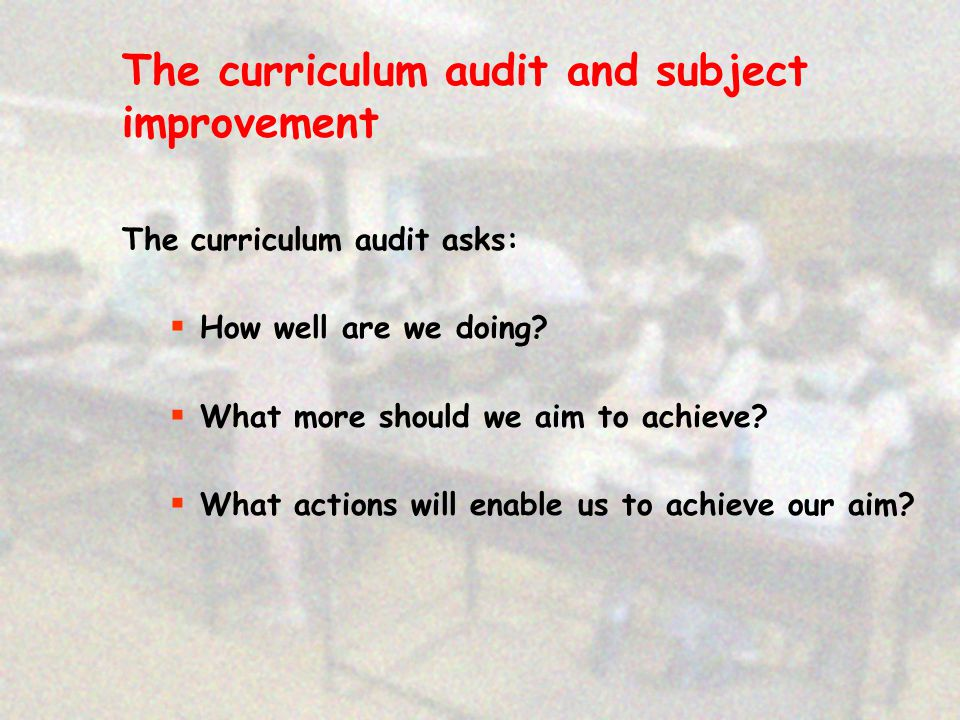 The curriculum audit and subject improvement The curriculum audit asks:  How well are we doing.