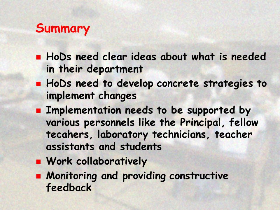 Summary HoDs need clear ideas about what is needed in their department HoDs need to develop concrete strategies to implement changes Implementation needs to be supported by various personnels like the Principal, fellow tecahers, laboratory technicians, teacher assistants and students Work collaboratively Monitoring and providing constructive feedback