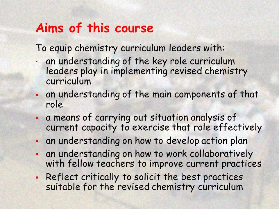 Aims of this course To equip chemistry curriculum leaders with: an understanding of the key role curriculum leaders play in implementing revised chemistry curriculum  an understanding of the main components of that role  a means of carrying out situation analysis of current capacity to exercise that role effectively  an understanding on how to develop action plan  an understanding on how to work collaboratively with fellow teachers to improve current practices  Reflect critically to solicit the best practices suitable for the revised chemistry curriculum
