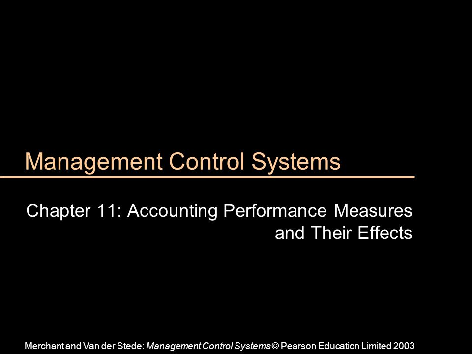 Management Control Systems Chapter 11: Accounting Performance Measures and Their Effects Merchant and Van der Stede: Management Control Systems © Pear