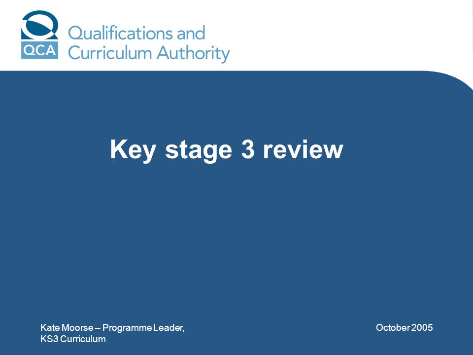 Kate Moorse – Programme Leader, KS3 Curriculum October 2005 Key stage 3 review