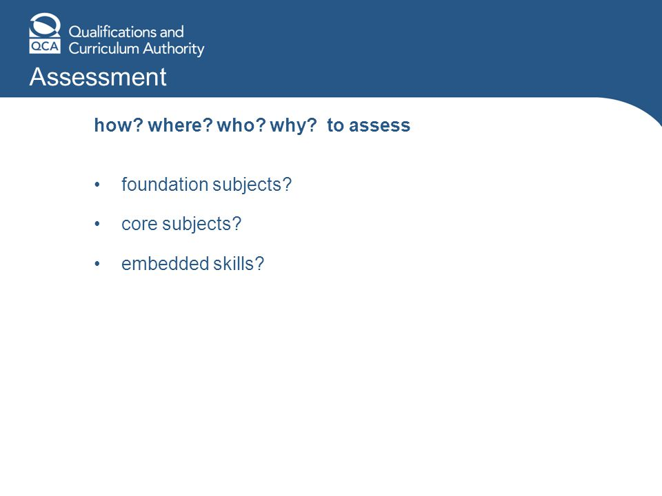 how? where? who? why? to assess foundation subjects? core subjects? embedded skills?