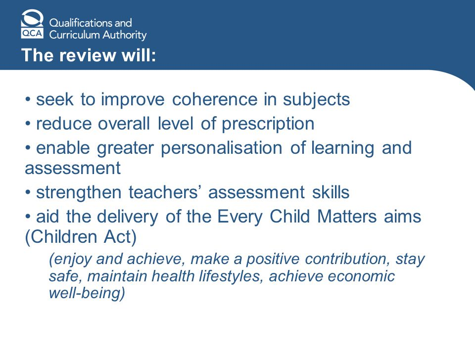 The review will: seek to improve coherence in subjects reduce overall level of prescription enable greater personalisation of learning and assessment strengthen teachers' assessment skills aid the delivery of the Every Child Matters aims (Children Act) (enjoy and achieve, make a positive contribution, stay safe, maintain health lifestyles, achieve economic well-being)