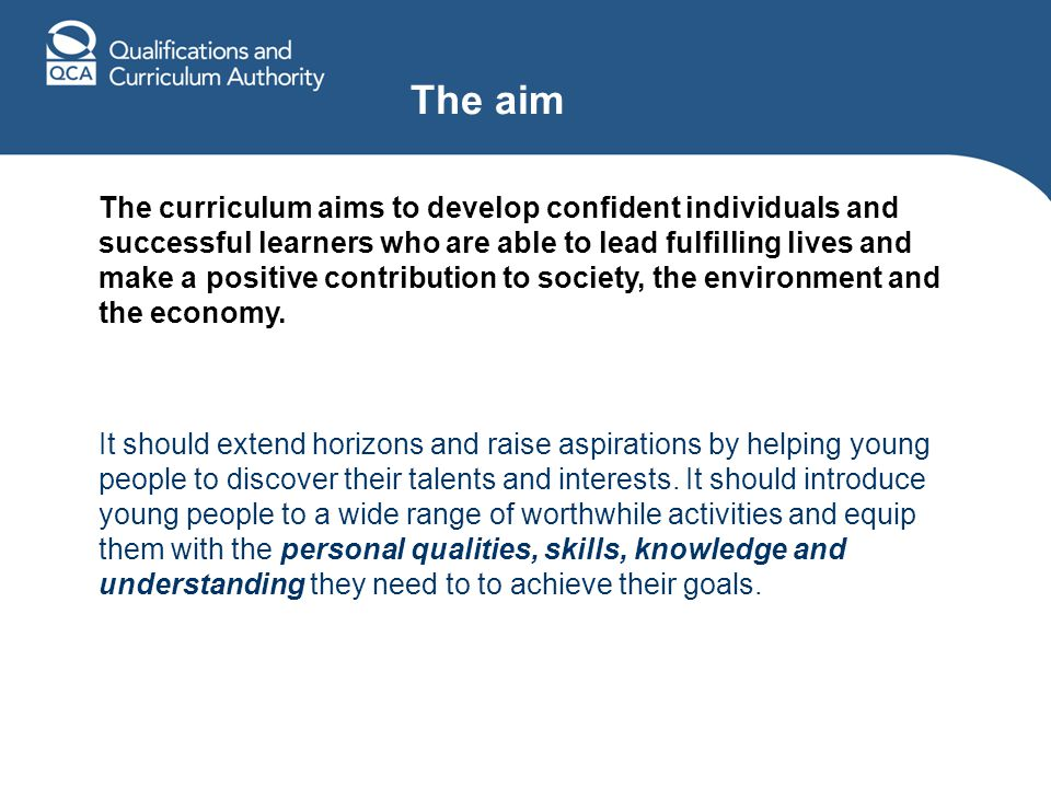 The aim The curriculum aims to develop confident individuals and successful learners who are able to lead fulfilling lives and make a positive contribution to society, the environment and the economy.