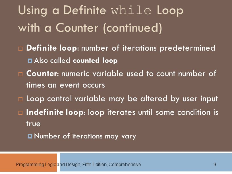 Programming Logic and Design, Fifth Edition, Comprehensive9 Using a Definite while Loop with a Counter (continued)  Definite loop: number of iterations predetermined  Also called counted loop  Counter: numeric variable used to count number of times an event occurs  Loop control variable may be altered by user input  Indefinite loop: loop iterates until some condition is true  Number of iterations may vary
