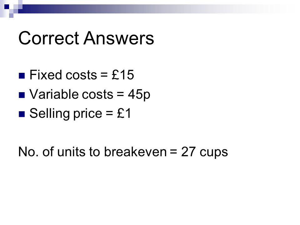 Correct Answers Fixed costs = £15 Variable costs = 45p Selling price = £1 No.