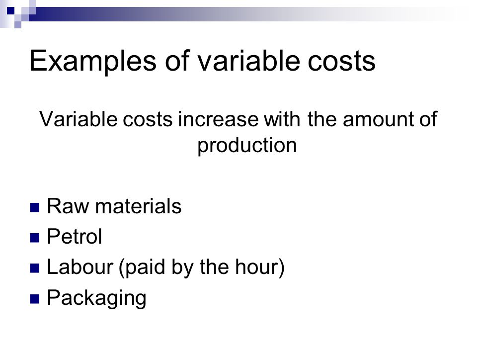 Examples of variable costs Variable costs increase with the amount of production Raw materials Petrol Labour (paid by the hour) Packaging