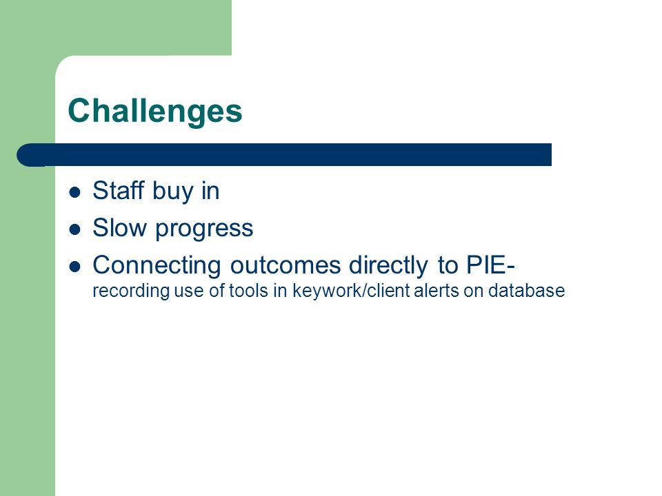 Challenges Staff buy in Slow progress Connecting outcomes directly to PIE- recording use of tools in keywork/client alerts on database
