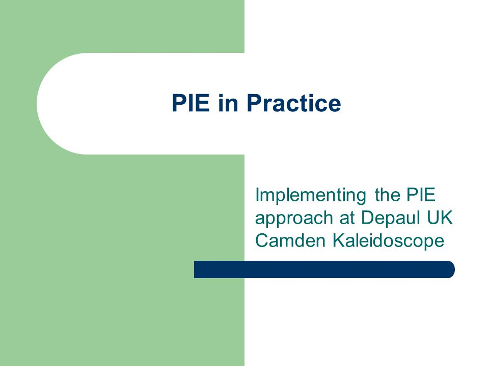 PIE in Practice Implementing the PIE approach at Depaul UK Camden Kaleidoscope