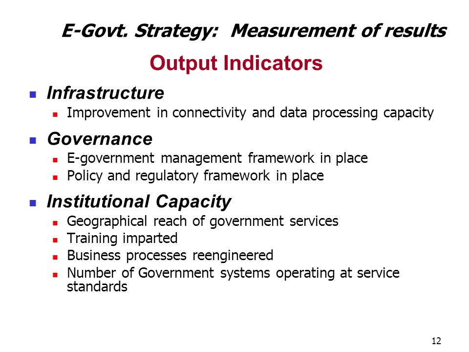 12 Output Indicators Infrastructure Improvement in connectivity and data processing capacity Governance E-government management framework in place Pol