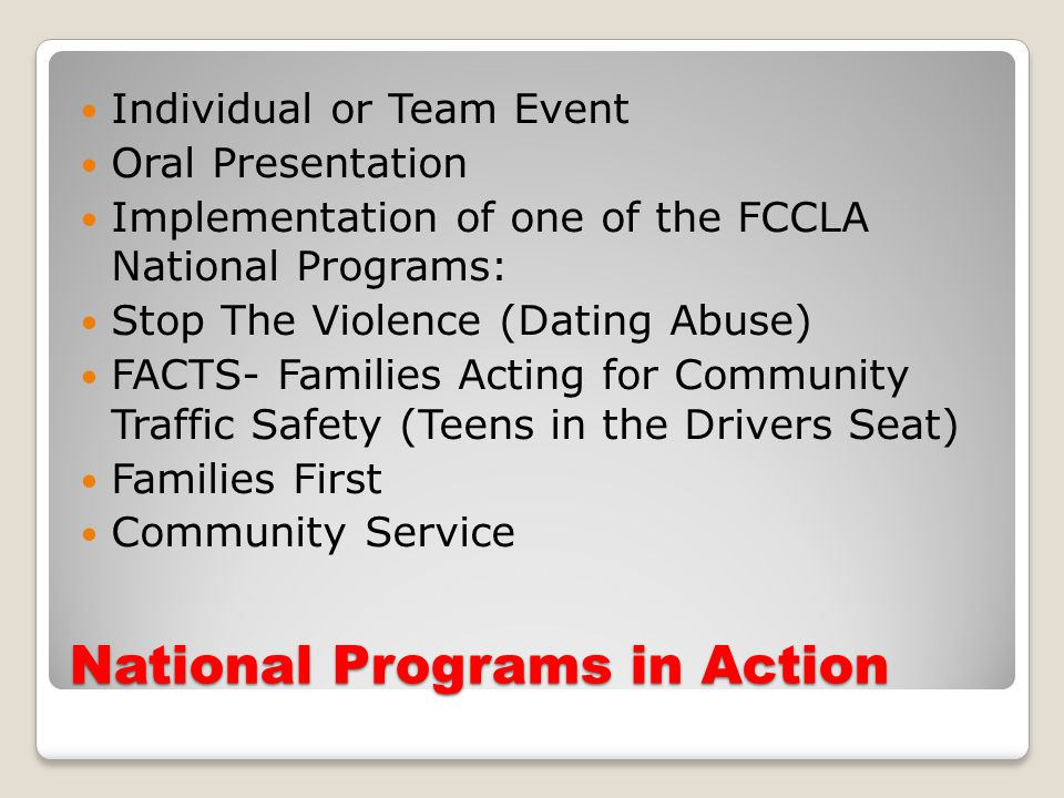 National Programs in Action Individual or Team Event Oral Presentation Implementation of one of the FCCLA National Programs: Stop The Violence (Dating Abuse) FACTS- Families Acting for Community Traffic Safety (Teens in the Drivers Seat) Families First Community Service