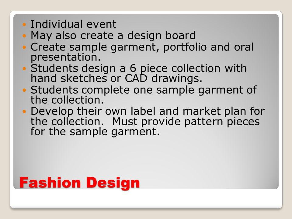 Fashion Design Individual event May also create a design board Create sample garment, portfolio and oral presentation.
