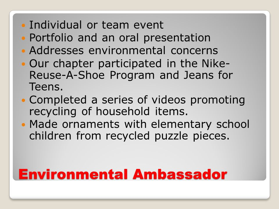 Environmental Ambassador Individual or team event Portfolio and an oral presentation Addresses environmental concerns Our chapter participated in the Nike- Reuse-A-Shoe Program and Jeans for Teens.