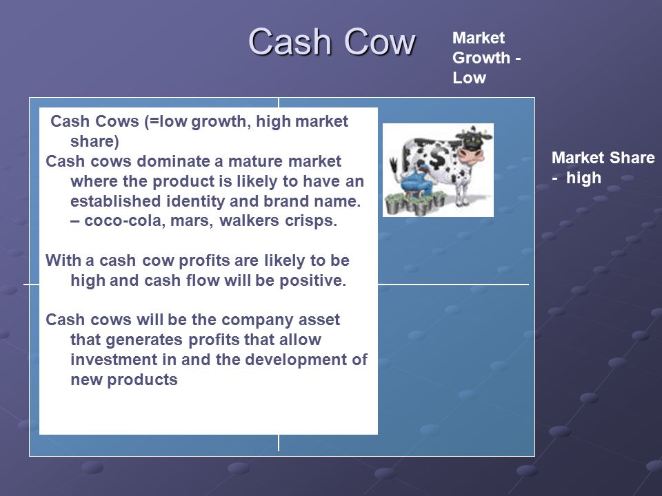 Cash Cow Cash Cows (=low growth, high market share) Cash cows dominate a mature market where the product is likely to have an established identity and brand name.