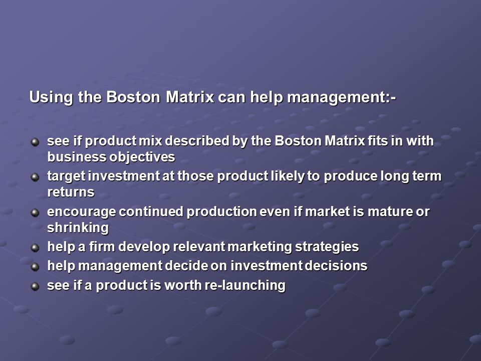 Using the Boston Matrix can help management:- see if product mix described by the Boston Matrix fits in with business objectives target investment at those product likely to produce long term returns encourage continued production even if market is mature or shrinking help a firm develop relevant marketing strategies help management decide on investment decisions see if a product is worth re-launching