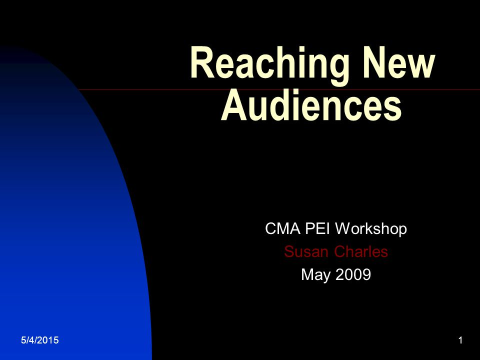5/4/20151 Reaching New Audiences CMA PEI Workshop Susan Charles May 2009