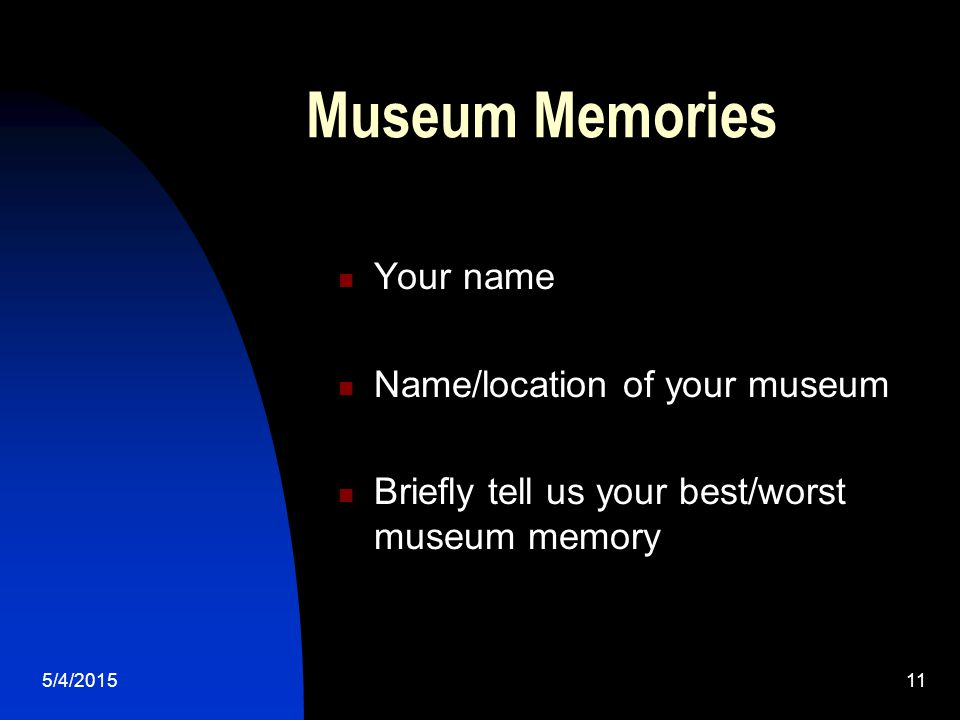 5/4/201511 Museum Memories Your name Name/location of your museum Briefly tell us your best/worst museum memory