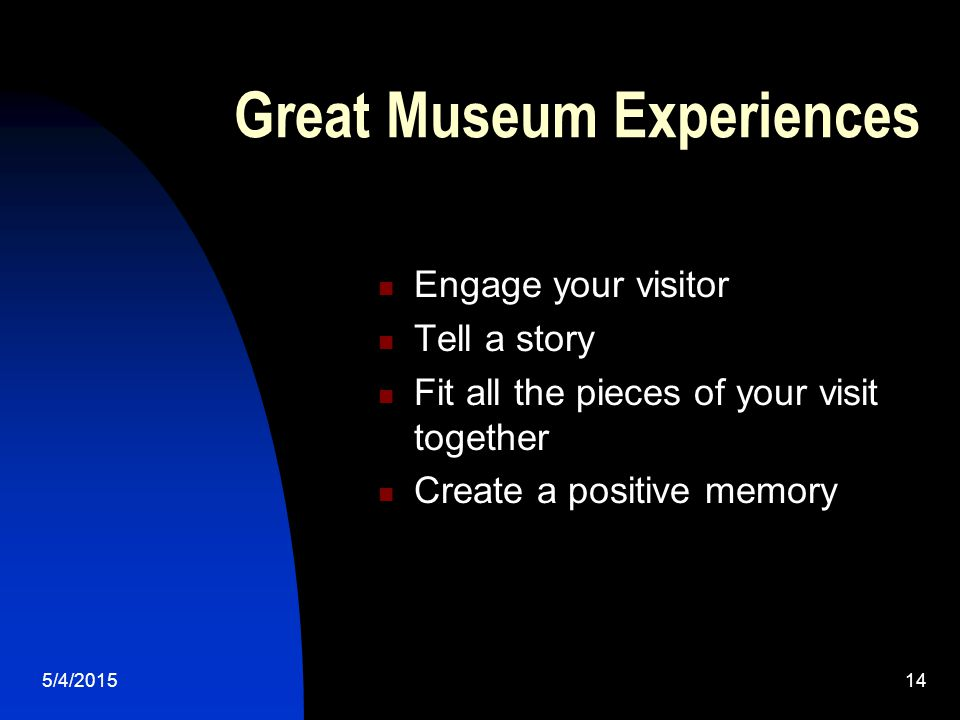 5/4/201514 Great Museum Experiences Engage your visitor Tell a story Fit all the pieces of your visit together Create a positive memory