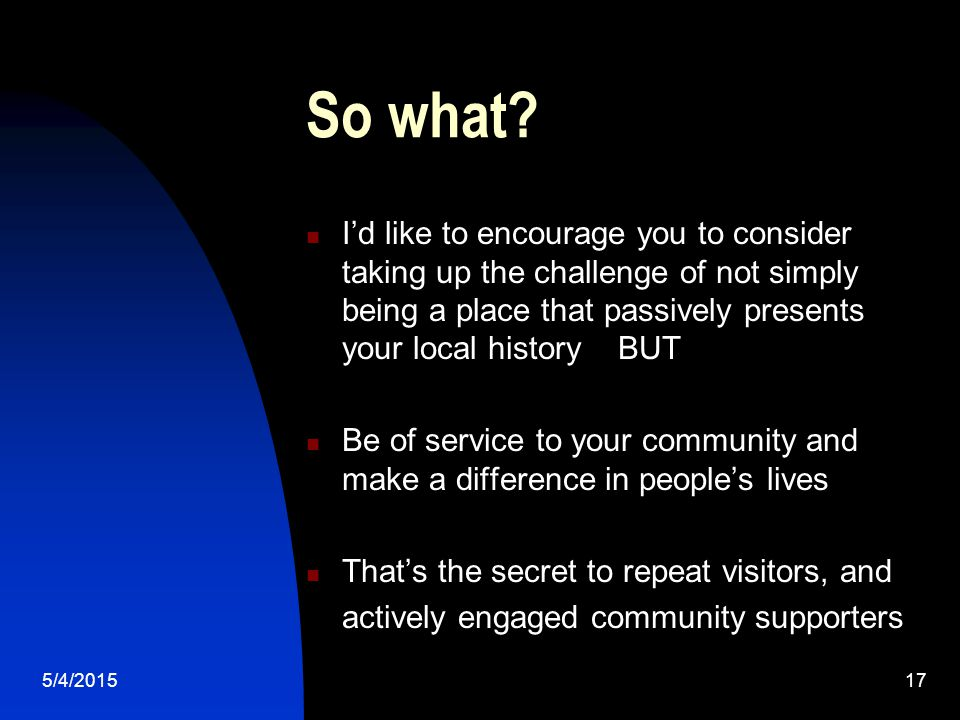5/4/201517 So what? I'd like to encourage you to consider taking up the challenge of not simply being a place that passively presents your local histo