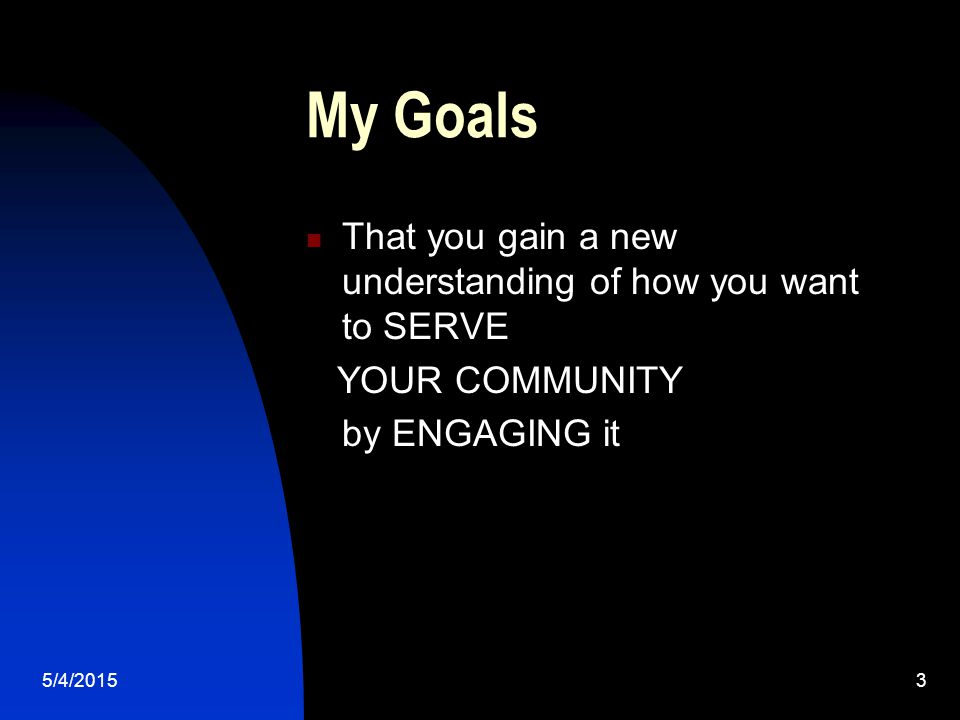 5/4/20153 My Goals That you gain a new understanding of how you want to SERVE YOUR COMMUNITY by ENGAGING it