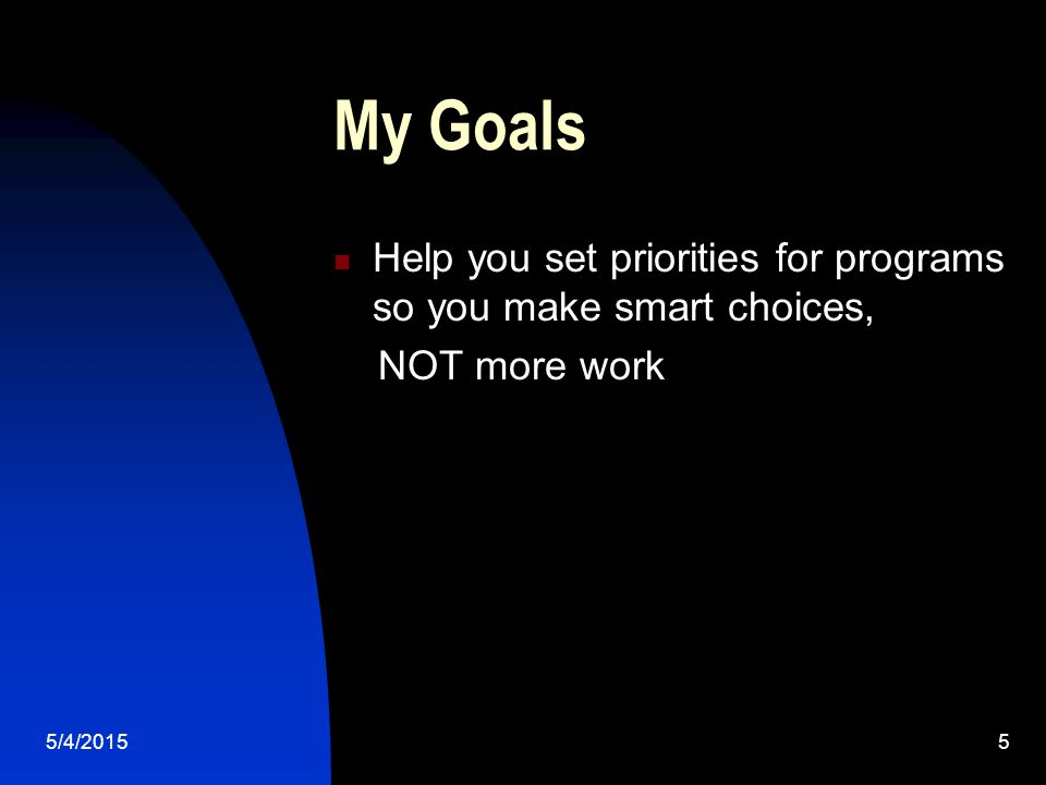 5/4/20155 My Goals Help you set priorities for programs so you make smart choices, NOT more work