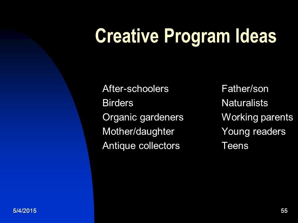 5/4/201555 Creative Program Ideas After-schoolersFather/son BirdersNaturalists Organic gardenersWorking parents Mother/daughterYoung readers Antique collectorsTeens