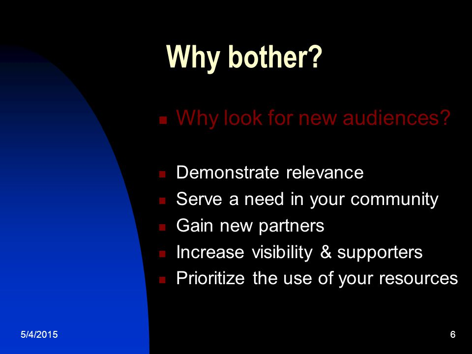 5/4/20156 Why bother. Why look for new audiences.