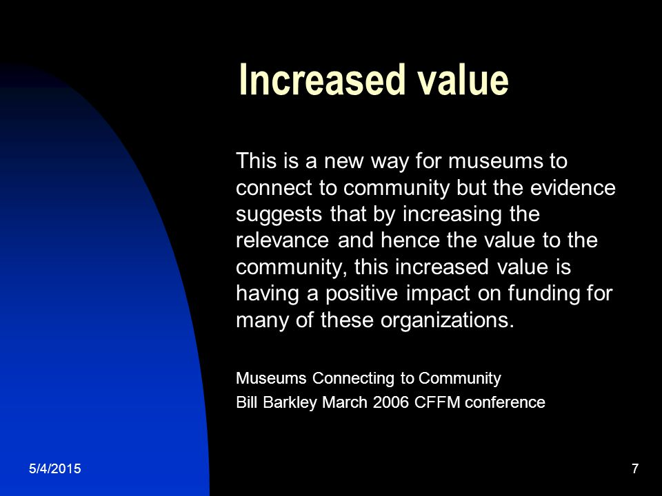5/4/20157 Increased value This is a new way for museums to connect to community but the evidence suggests that by increasing the relevance and hence the value to the community, this increased value is having a positive impact on funding for many of these organizations.
