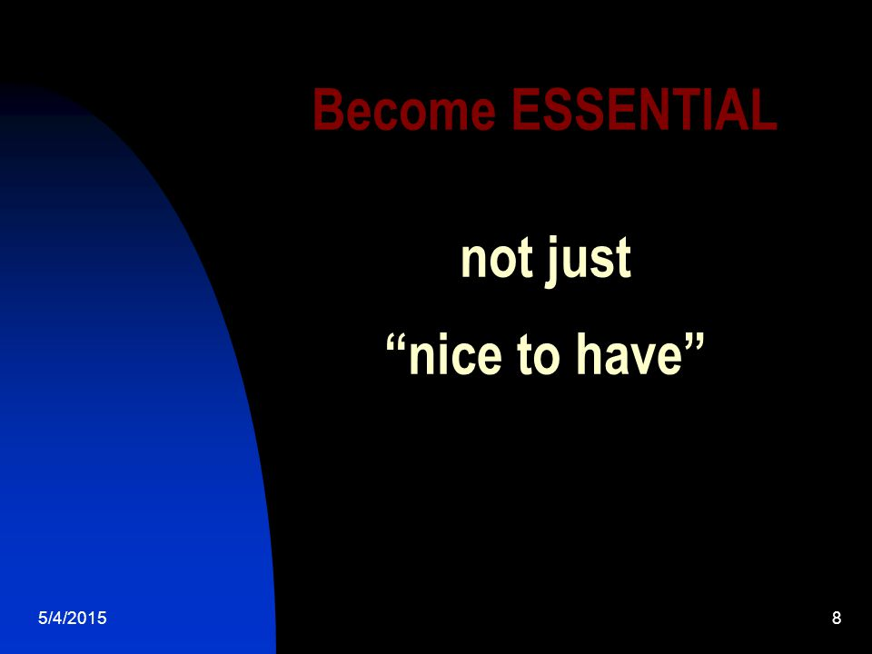 5/4/20158 Become ESSENTIAL not just nice to have