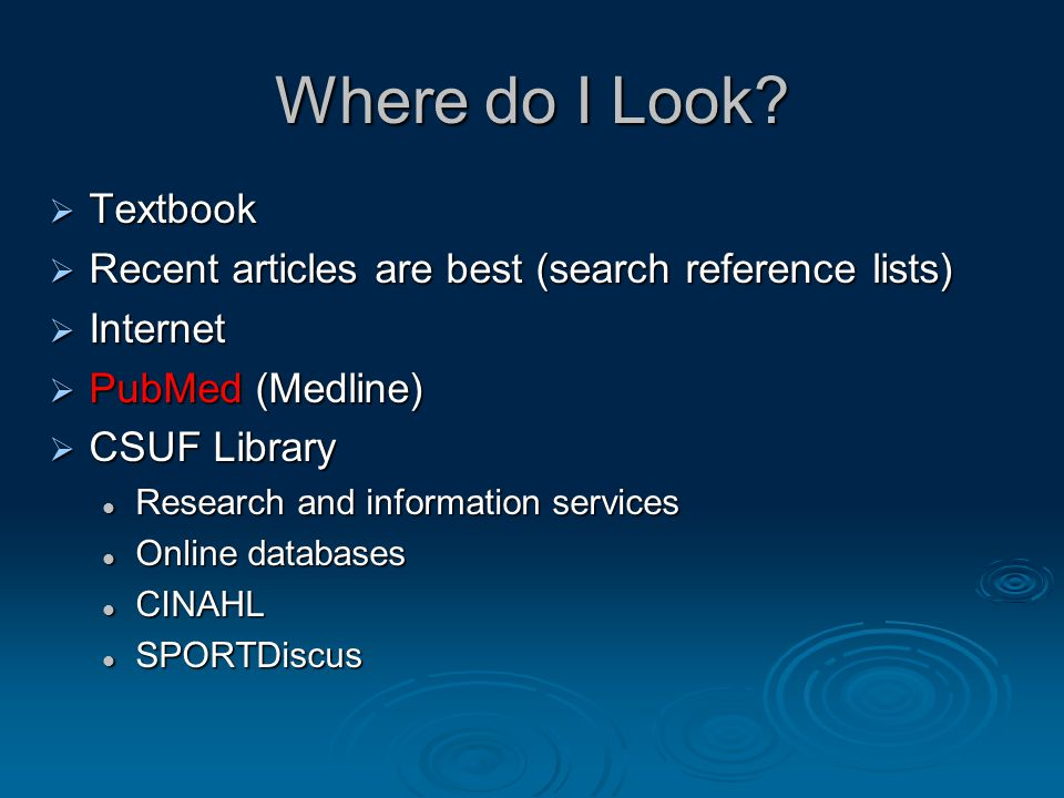 Where do I Look?  Textbook  Recent articles are best (search reference lists)  Internet  PubMed (Medline)  CSUF Library Research and information