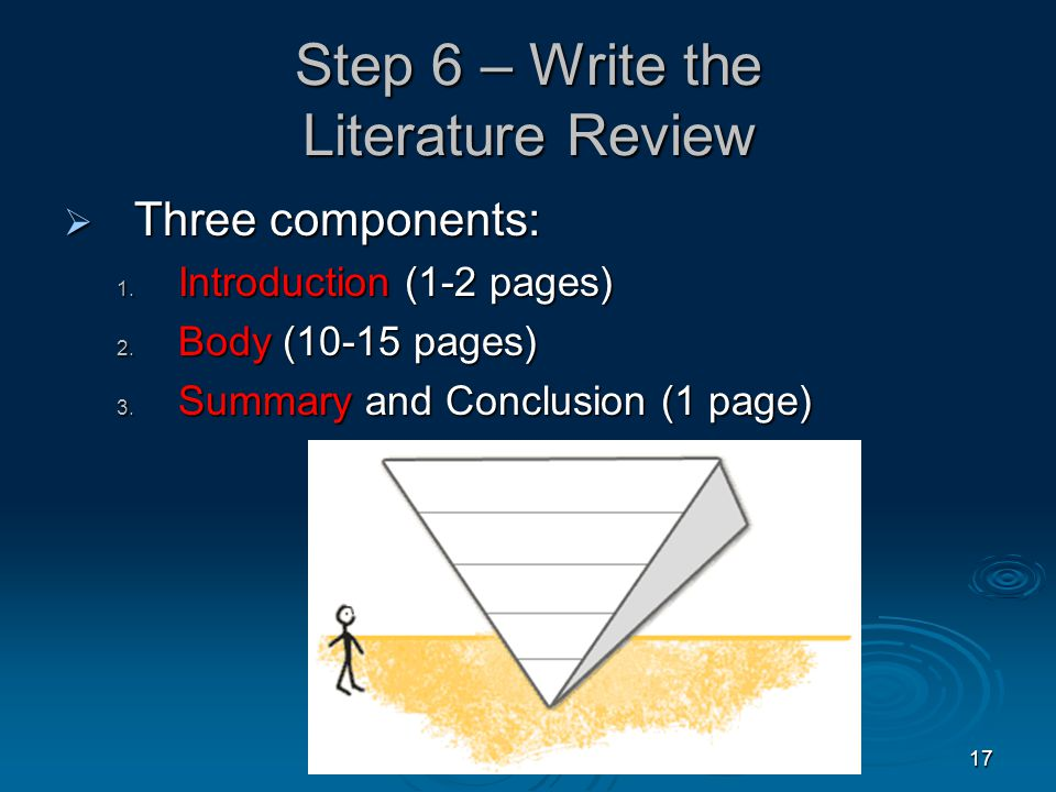 17 Step 6 – Write the Literature Review  Three components: 1.
