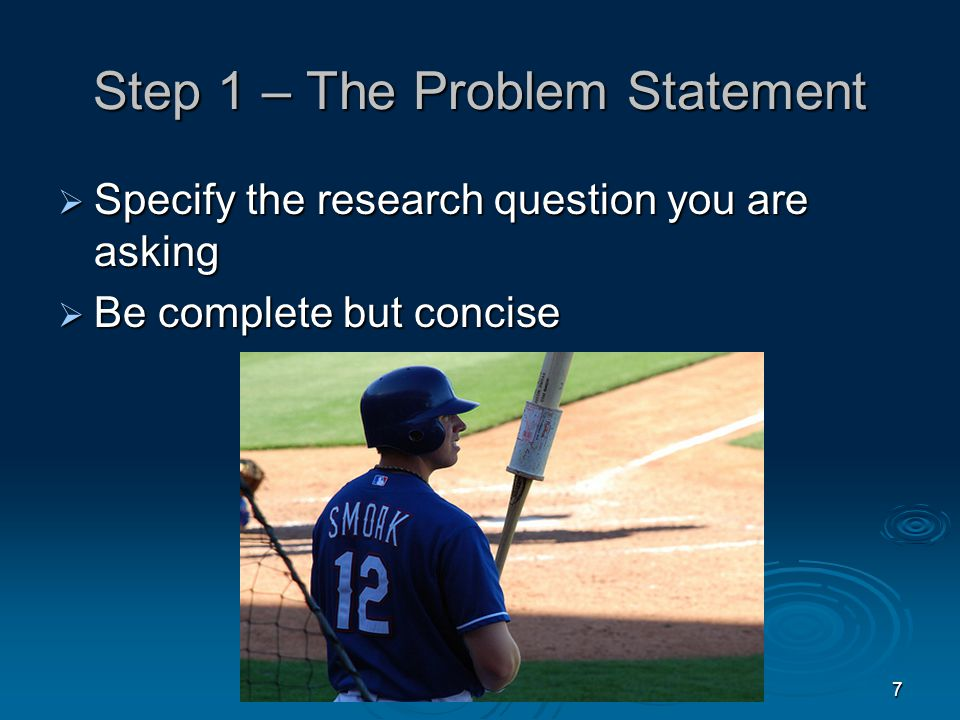 7 Step 1 – The Problem Statement  Specify the research question you are asking  Be complete but concise